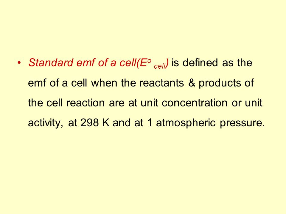 Standard emf of a cell(E o cell ) is defined as the emf of a cell when the reactants & products of the cell reaction are at unit concentration or unit