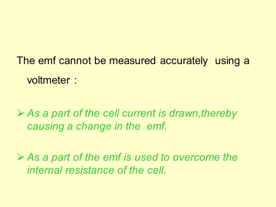The emf cannot be measured accurately using a voltmeter :  As a part of the cell current is drawn,thereby causing a change in the emf.  As a part of