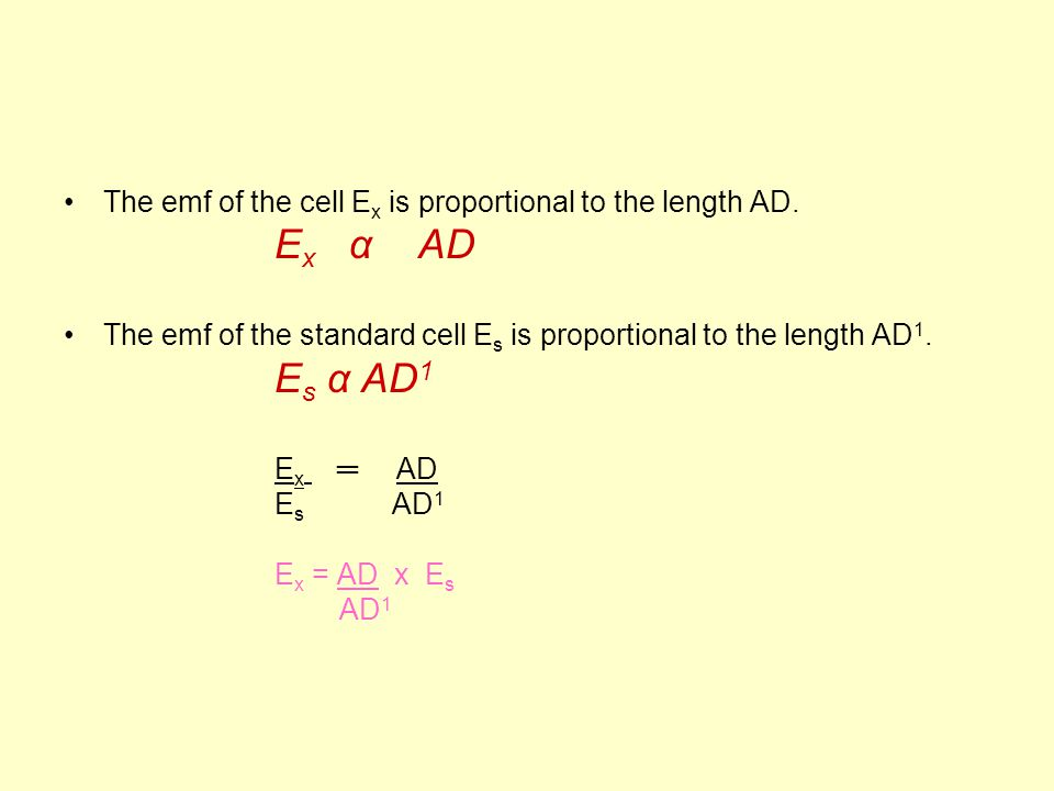 The emf of the cell E x is proportional to the length AD. E x α AD The emf of the standard cell E s is proportional to the length AD 1. E s α AD 1 E x