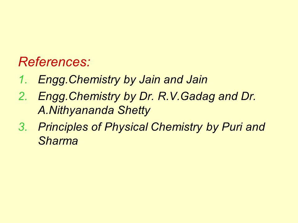 References: 1.Engg.Chemistry by Jain and Jain 2.Engg.Chemistry by Dr. R.V.Gadag and Dr. A.Nithyananda Shetty 3.Principles of Physical Chemistry by Pur