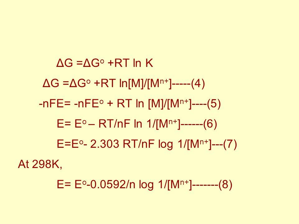 ΔG =ΔG o +RT ln[M]/[M n+ ]-----(4) -nFE= -nFE o + RT ln [M]/[M n+ ]----(5) E= E o – RT/nF ln 1/[M n+ ]------(6) E=E o - 2.303 RT/nF log 1/[M n+ ]---(7) At 298K, E= E o -0.0592/n log 1/[M n+ ]-------(8)