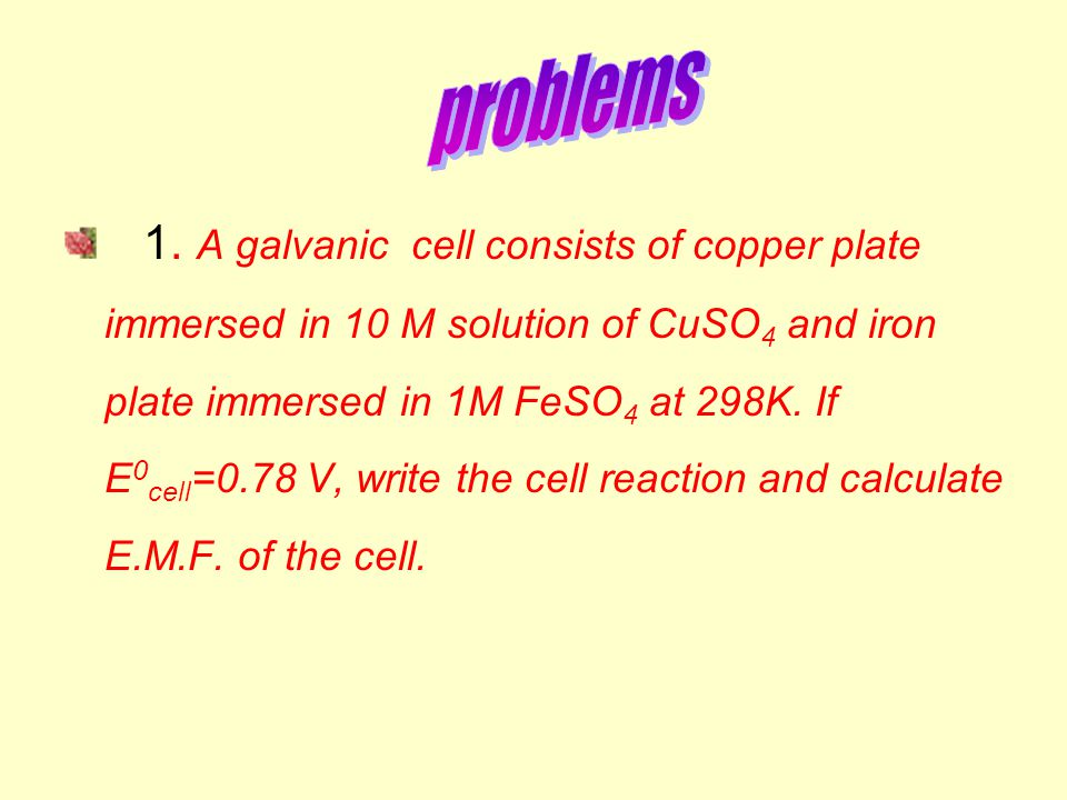 1. A galvanic cell consists of copper plate immersed in 10 M solution of CuSO 4 and iron plate immersed in 1M FeSO 4 at 298K. If E 0 cell =0.78 V, wri