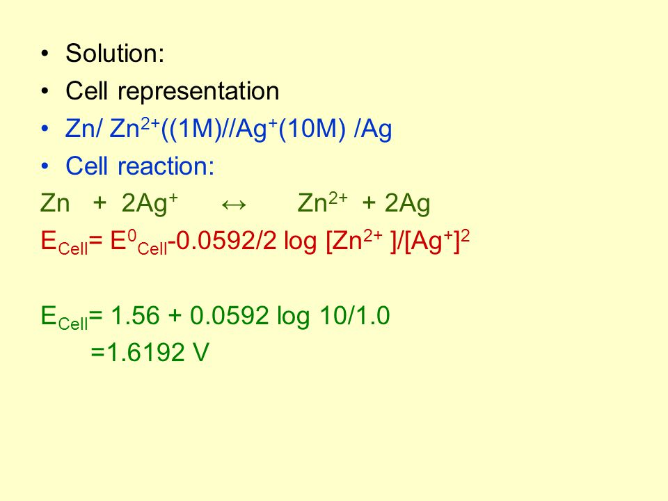 Solution: Cell representation Zn/ Zn 2+ ((1M)//Ag + (10M) /Ag Cell reaction: Zn + 2Ag + ↔ Zn 2+ + 2Ag E Cell = E 0 Cell -0.0592/2 log [Zn 2+ ]/[Ag + ]