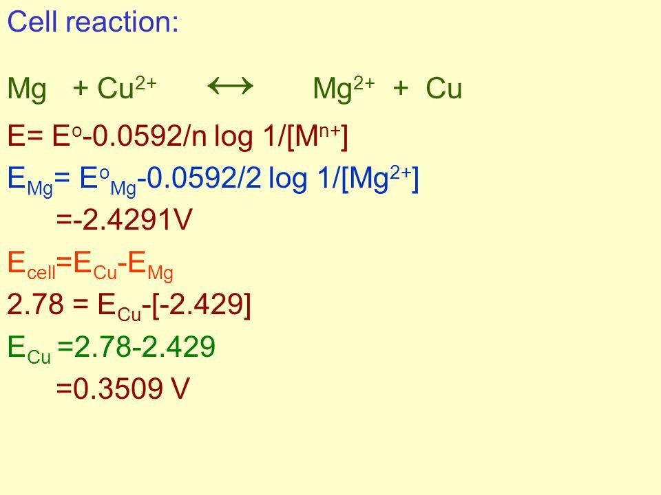 Cell reaction: Mg + Cu 2+ ↔ Mg 2+ + Cu E= E o -0.0592/n log 1/[M n+ ] E Mg = E o Mg -0.0592/2 log 1/[Mg 2+ ] =-2.4291V E cell =E Cu -E Mg 2.78 = E Cu -[-2.429] E Cu =2.78-2.429 =0.3509 V