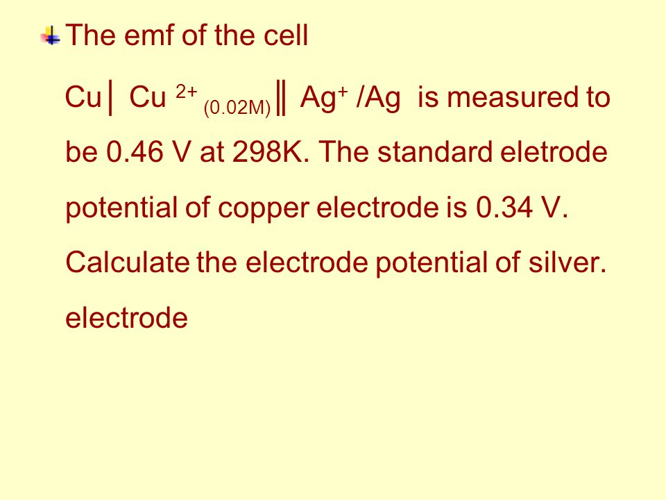 The emf of the cell Cu│ Cu 2+ (0.02M) ║ Ag + /Ag is measured to be 0.46 V at 298K. The standard eletrode potential of copper electrode is 0.34 V. Calc