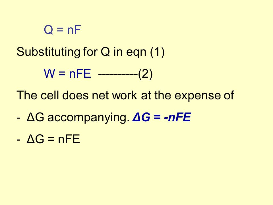 Q = nF Substituting for Q in eqn (1) W = nFE ----------(2) The cell does net work at the expense of -ΔG accompanying. ΔG = -nFE -ΔG = nFE