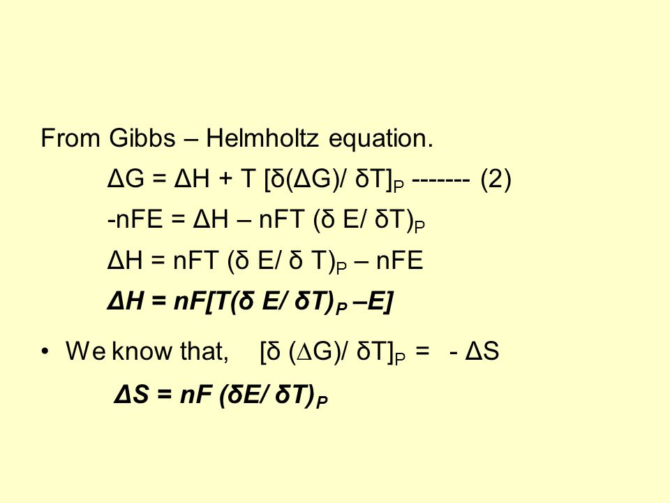 From Gibbs – Helmholtz equation. ΔG = ΔH + T [δ(ΔG)/ δT] P ------- (2) -nFE = ΔH – nFT (δ E/ δT) P ΔH = nFT (δ E/ δ T) P – nFE ΔH = nF[T(δ E/ δT) P –E