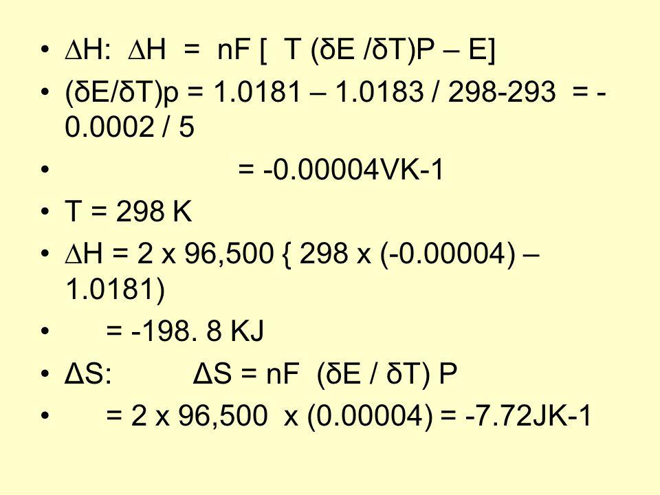 ∆H: ∆H = nF [ T (δE /δT)P – E] (δE/δT)p = 1.0181 – 1.0183 / 298-293 = - 0.0002 / 5 = -0.00004VK-1 T = 298 K ∆H = 2 x 96,500 { 298 x (-0.00004) – 1.0181) = -198.