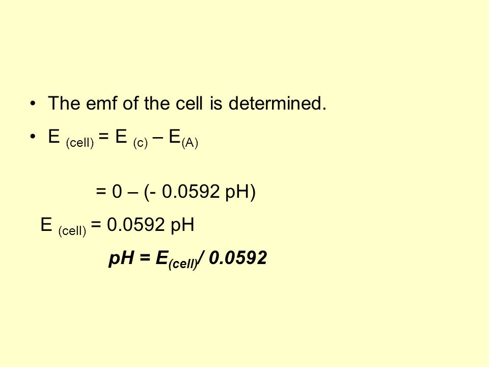 The emf of the cell is determined. E (cell) = E (c) – E (A) = 0 – (- 0.0592 pH) E (cell) = 0.0592 pH pH = E (cell) / 0.0592