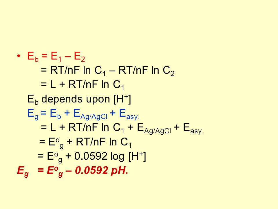 E b = E 1 – E 2 = RT/nF ln C 1 – RT/nF ln C 2 = L + RT/nF ln C 1 E b depends upon [H + ] E g = E b + E Ag/AgCl + E asy.