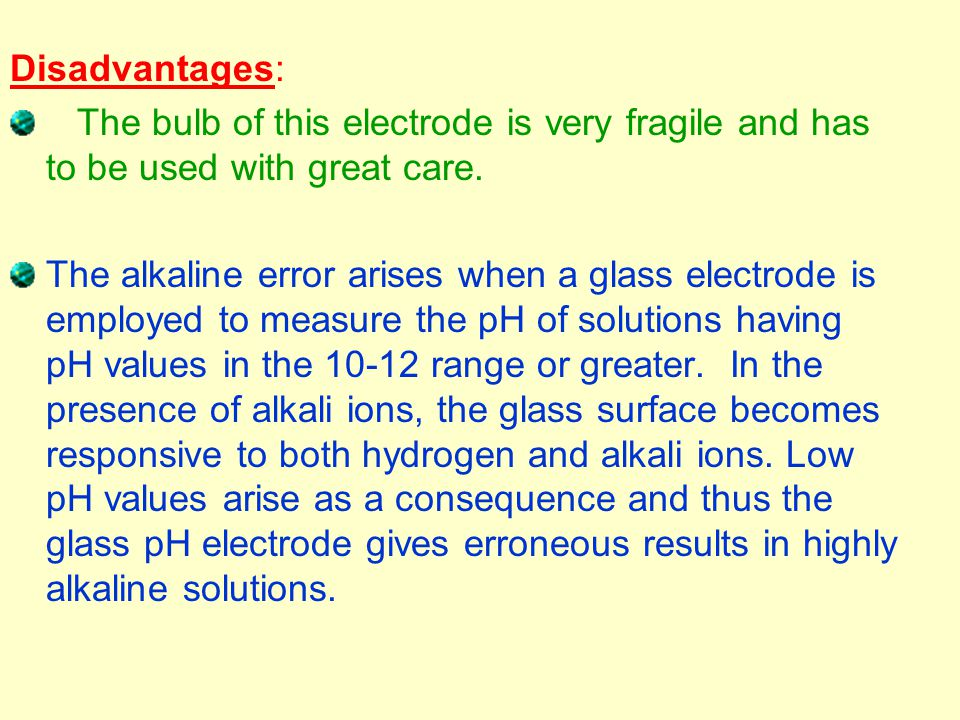Disadvantages: The bulb of this electrode is very fragile and has to be used with great care. The alkaline error arises when a glass electrode is empl