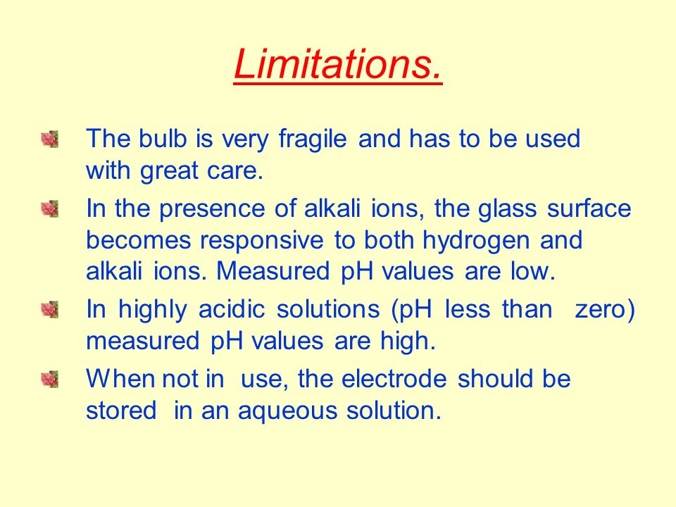 Limitations. The bulb is very fragile and has to be used with great care. In the presence of alkali ions, the glass surface becomes responsive to both