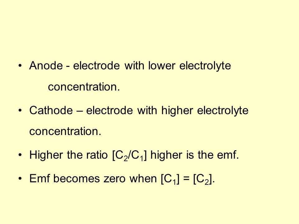 Anode - electrode with lower electrolyte concentration. Cathode – electrode with higher electrolyte concentration. Higher the ratio [C 2 /C 1 ] higher