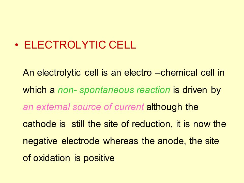 ELECTROLYTIC CELL An electrolytic cell is an electro –chemical cell in which a non- spontaneous reaction is driven by an external source of current al