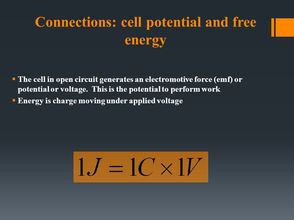 Connections: cell potential and free energy  The cell in open circuit generates an electromotive force (emf) or potential or voltage. This is the pot