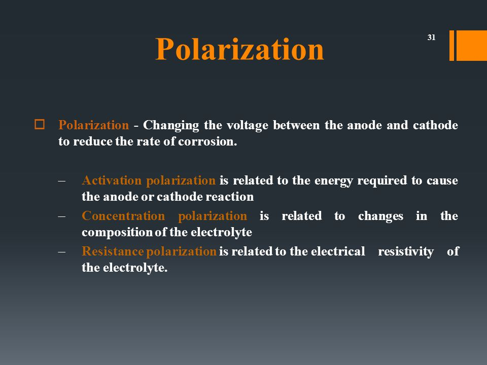 31  Polarization - Changing the voltage between the anode and cathode to reduce the rate of corrosion. –Activation polarization is related to the ene