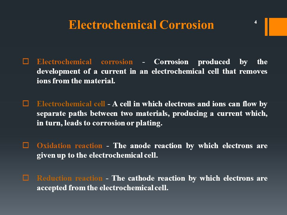 4  Electrochemical corrosion - Corrosion produced by the development of a current in an electrochemical cell that removes ions from the material.  E