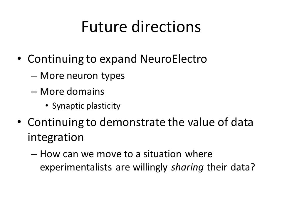 Future directions Continuing to expand NeuroElectro – More neuron types – More domains Synaptic plasticity Continuing to demonstrate the value of data