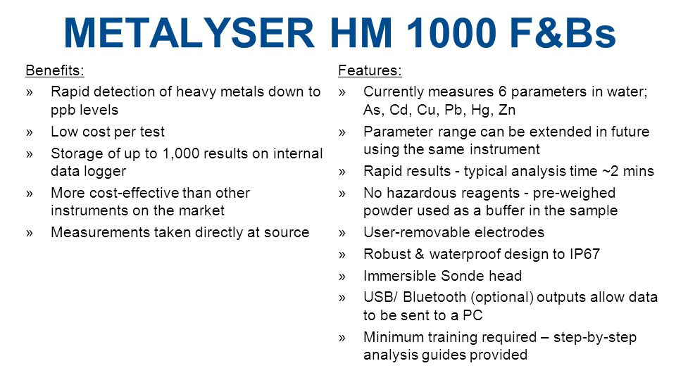 METALYSER HM 1000 F&Bs Benefits: »Rapid detection of heavy metals down to ppb levels »Low cost per test »Storage of up to 1,000 results on internal data logger »More cost-effective than other instruments on the market »Measurements taken directly at source Features:  Currently measures 6 parameters in water; As, Cd, Cu, Pb, Hg, Zn »Parameter range can be extended in future using the same instrument »Rapid results - typical analysis time ~2 mins »No hazardous reagents - pre-weighed powder used as a buffer in the sample »User-removable electrodes »Robust & waterproof design to IP67  Immersible Sonde head »USB/ Bluetooth (optional) outputs allow data to be sent to a PC »Minimum training required – step-by-step analysis guides provided