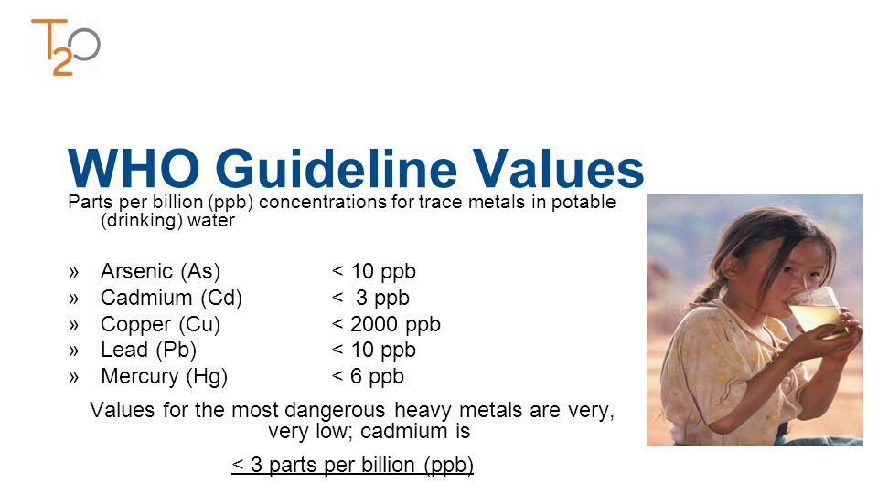 WHO Guideline Values Parts per billion (ppb) concentrations for trace metals in potable (drinking) water »Arsenic (As)< 10 ppb »Cadmium (Cd)< 3 ppb »Copper (Cu)< 2000 ppb »Lead (Pb)< 10 ppb »Mercury (Hg)< 6 ppb Values for the most dangerous heavy metals are very, very low; cadmium is < 3 parts per billion (ppb)