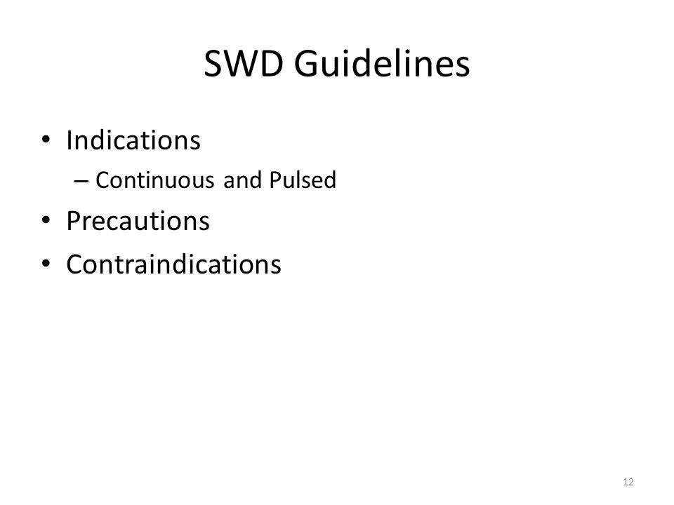 SWD Guidelines Indications – Continuous and Pulsed Precautions Contraindications 12