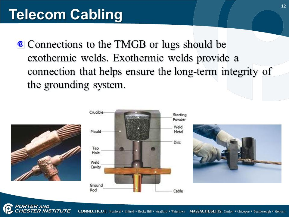 12 Telecom Cabling Connections to the TMGB or lugs should be exothermic welds. Exothermic welds provide a connection that helps ensure the long-term i