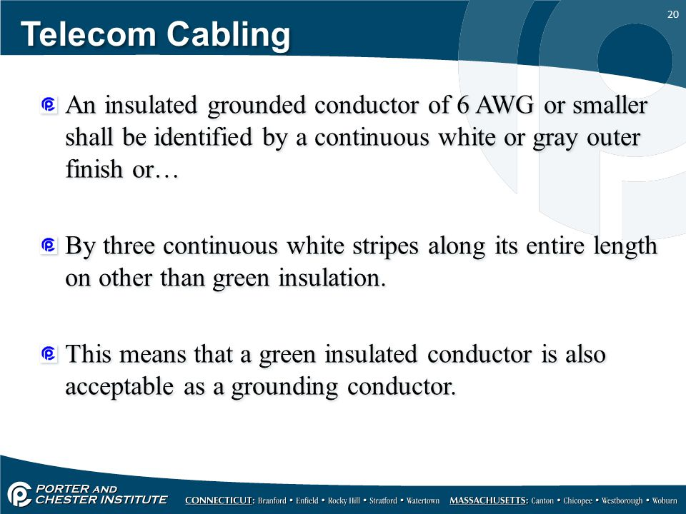 20 Telecom Cabling An insulated grounded conductor of 6 AWG or smaller shall be identified by a continuous white or gray outer finish or… By three con