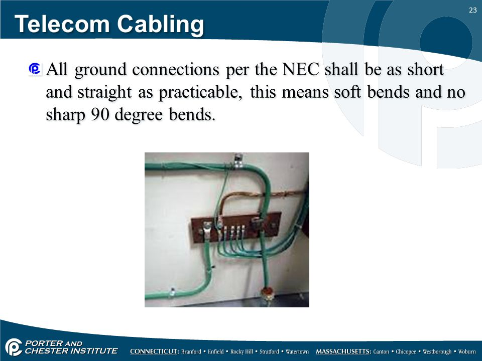 23 Telecom Cabling All ground connections per the NEC shall be as short and straight as practicable, this means soft bends and no sharp 90 degree bend