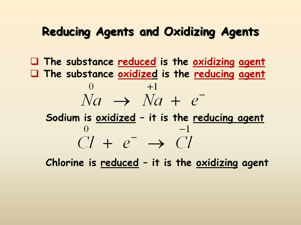 Reducing Agents and Oxidizing Agents  The substance reduced is the oxidizing agent  The substance oxidized is the reducing agent Sodium is oxidized – it is the reducing agent Chlorine is reduced – it is the oxidizing agent