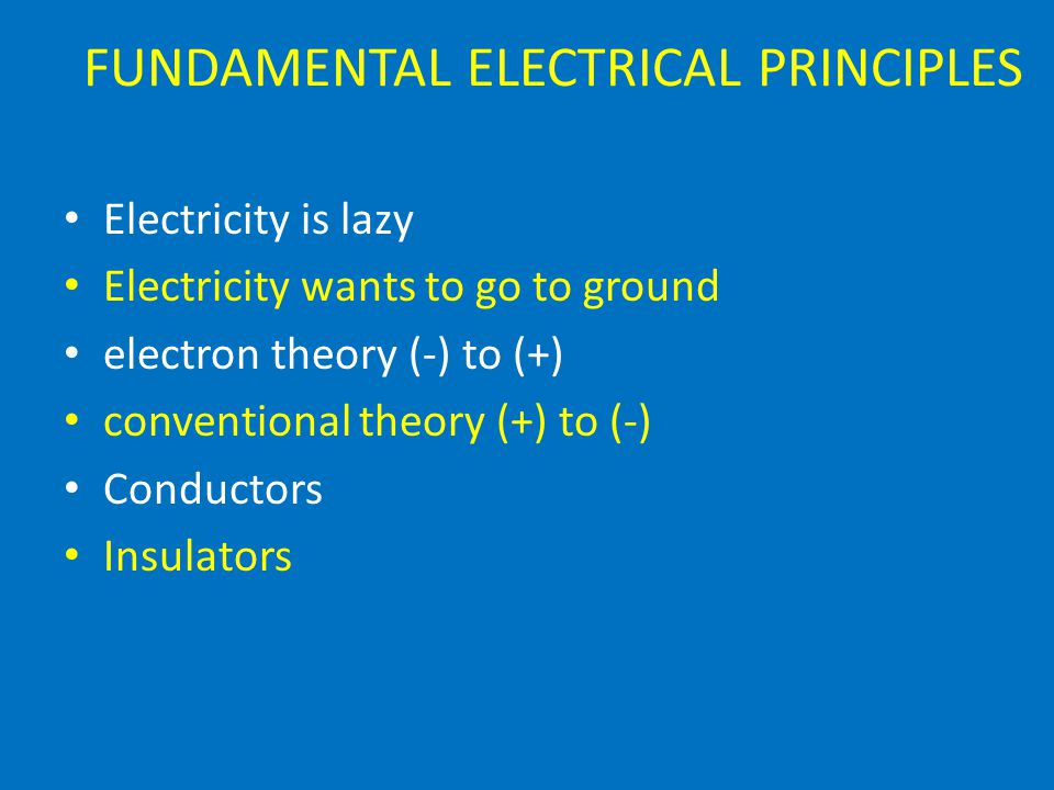 FUNDAMENTAL ELECTRICAL PRINCIPLES Electricity is lazy Electricity wants to go to ground electron theory (-) to (+) conventional theory (+) to (-) Conductors Insulators