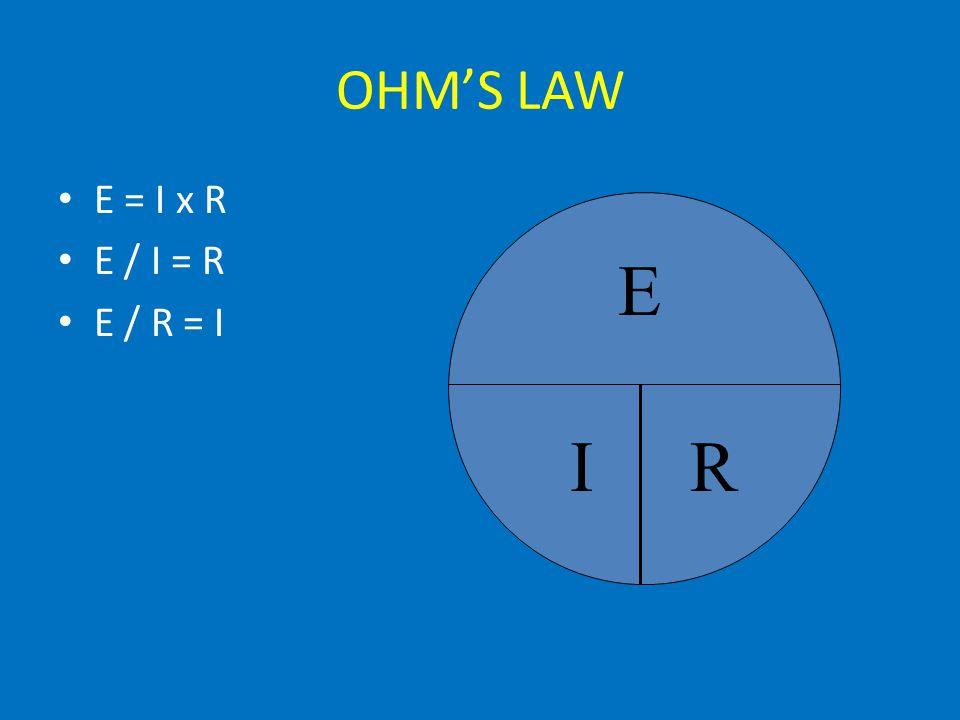 OHM'S LAW E = I x R E / I = R E / R = I E IR
