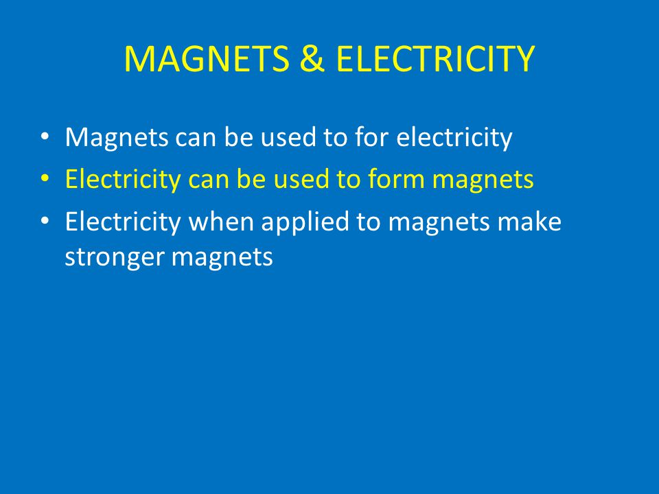 MAGNETS & ELECTRICITY Magnets can be used to for electricity Electricity can be used to form magnets Electricity when applied to magnets make stronger magnets