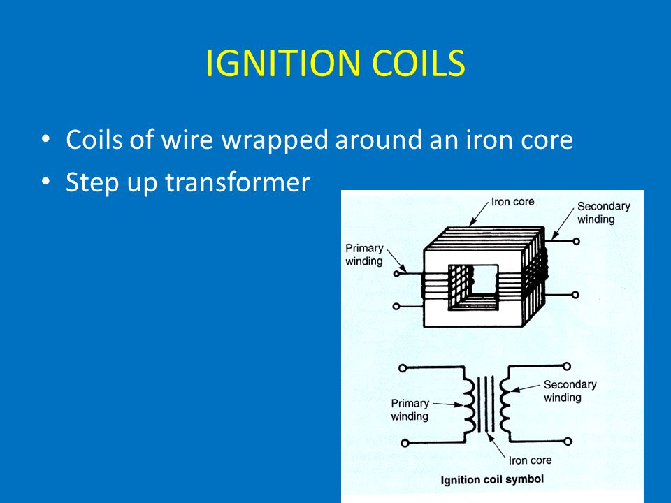 IGNITION COILS Coils of wire wrapped around an iron core Step up transformer
