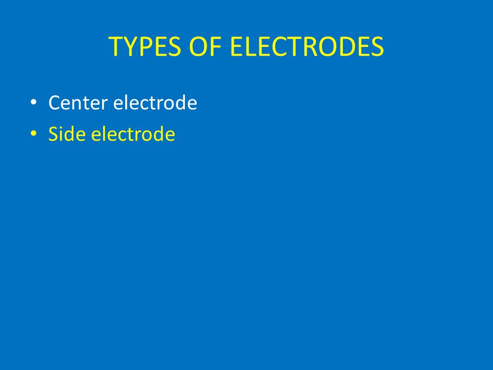 TYPES OF ELECTRODES Center electrode Side electrode