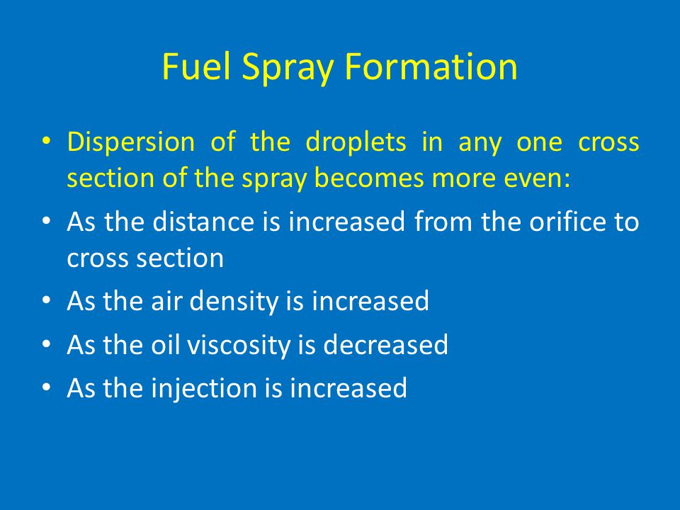 Fuel Spray Formation Dispersion of the droplets in any one cross section of the spray becomes more even: As the distance is increased from the orifice to cross section As the air density is increased As the oil viscosity is decreased As the injection is increased