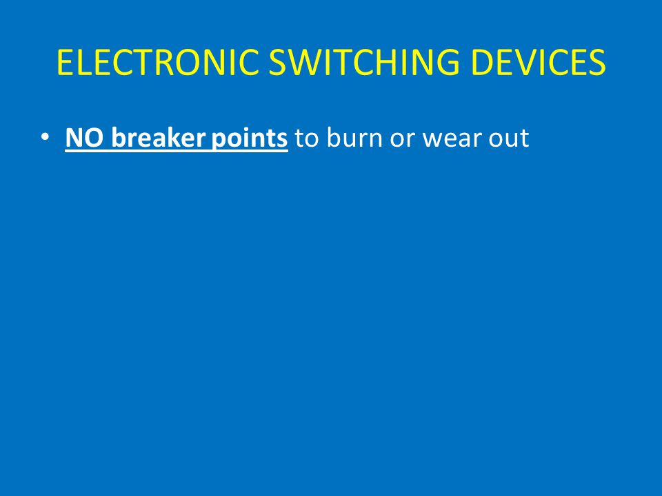 ELECTRONIC SWITCHING DEVICES NO breaker points to burn or wear out