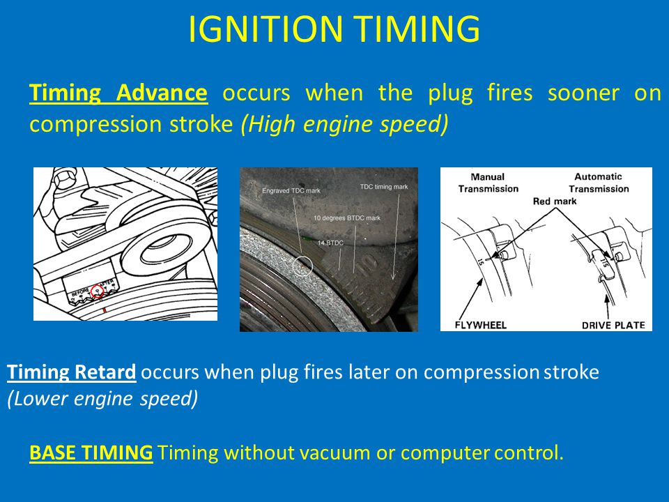 IGNITION TIMING Timing Advance occurs when the plug fires sooner on compression stroke (High engine speed) Timing Retard occurs when plug fires later on compression stroke (Lower engine speed) BASE TIMING Timing without vacuum or computer control.