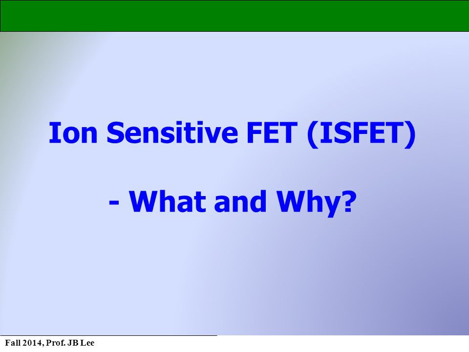 Fall 2014, Prof. JB Lee Ion Sensitive FET (ISFET) - What and Why