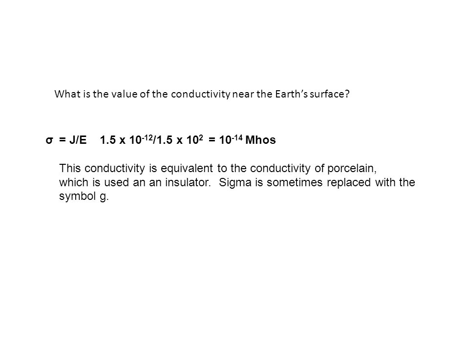 What is the value of the conductivity near the Earth's surface? = J/E 1.5 x 10 -12 /1.5 x 10 2 = 10 -14 Mhos This conductivity is equivalent to the co