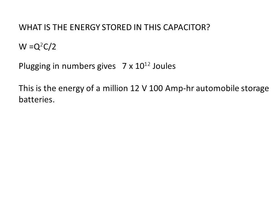 WHAT IS THE ENERGY STORED IN THIS CAPACITOR? W =Q 2 C/2 Plugging in numbers gives 7 x 10 12 Joules This is the energy of a million 12 V 100 Amp-hr aut