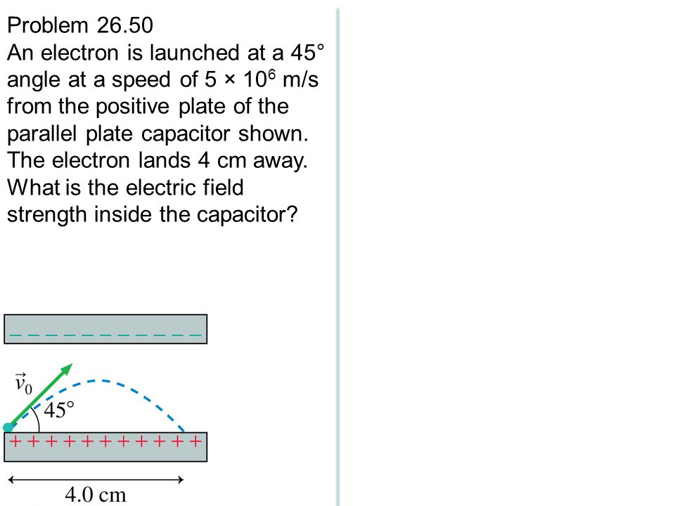 Problem 26.50 An electron is launched at a 45° angle at a speed of 5 × 10 6 m/s from the positive plate of the parallel plate capacitor shown. The ele
