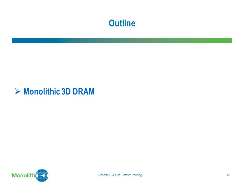 Outline  Status of the DRAM industry today  Monolithic 3D DRAM  Implications of the technology  Summary MonolithIC 3D Inc. Patents Pending10