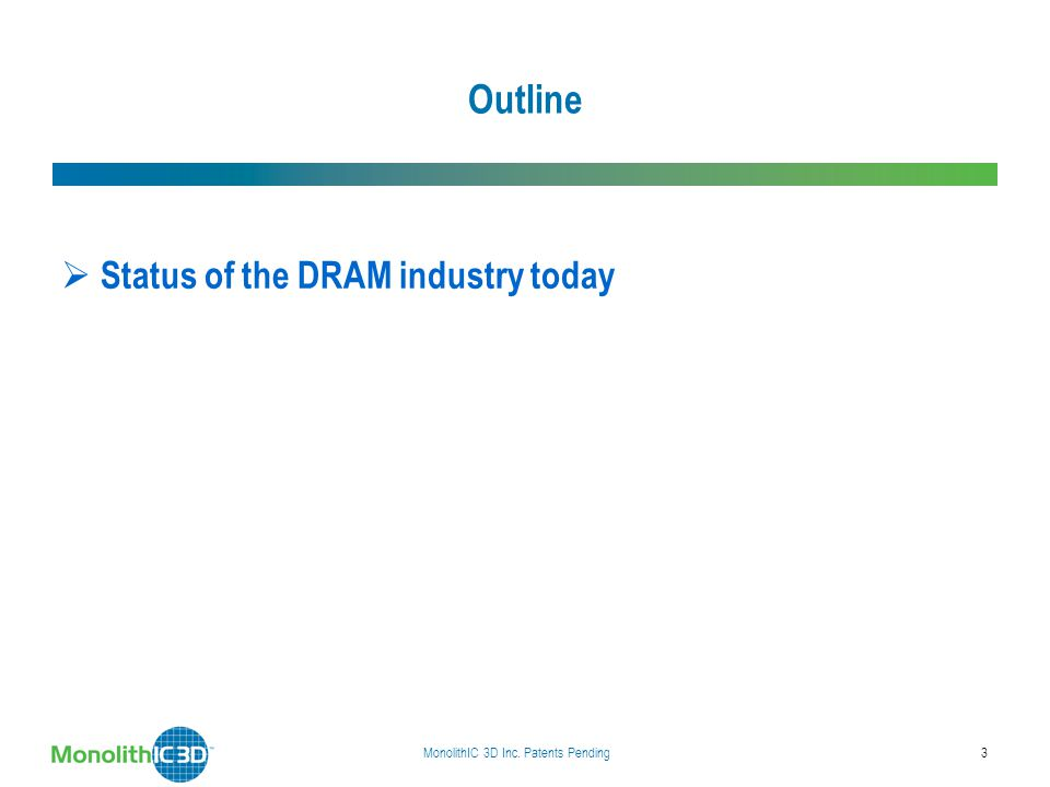 Outline  Status of the DRAM industry today  Monolithic 3D DRAM  Implications of the technology  Summary MonolithIC 3D Inc. Patents Pending3