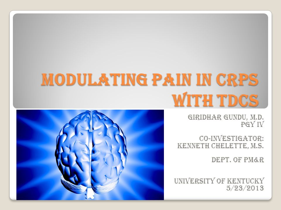 Modulating pain in CRPS with tDCS Giridhar Gundu, M.D. PGY IV Co-investigator: Kenneth Chelette, M.S. Dept. of PM&R University of Kentucky 5/23/2013