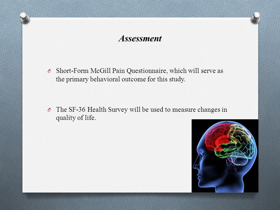 Assessment O Short-Form McGill Pain Questionnaire, which will serve as the primary behavioral outcome for this study. O The SF-36 Health Survey will b