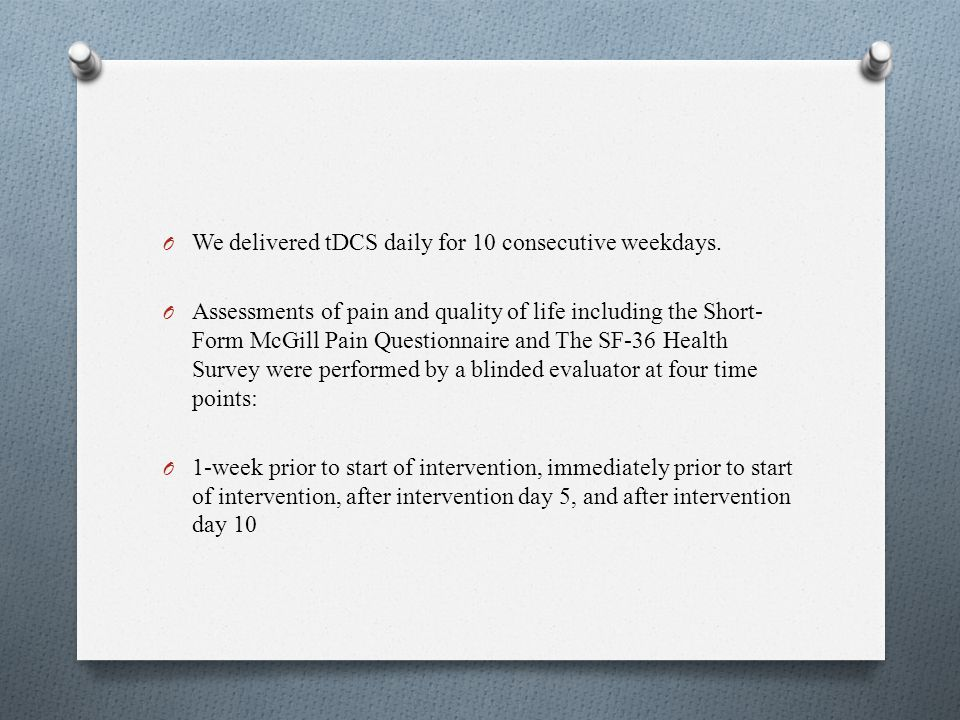 O We delivered tDCS daily for 10 consecutive weekdays. O Assessments of pain and quality of life including the Short- Form McGill Pain Questionnaire a