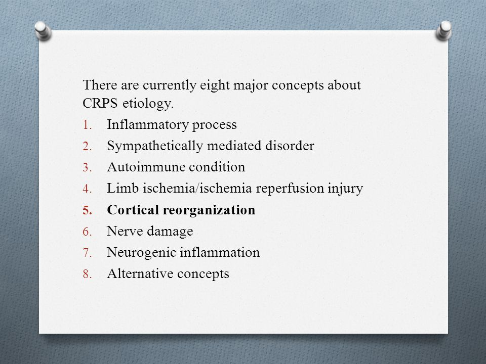 There are currently eight major concepts about CRPS etiology. 1. Inflammatory process 2. Sympathetically mediated disorder 3. Autoimmune condition 4.