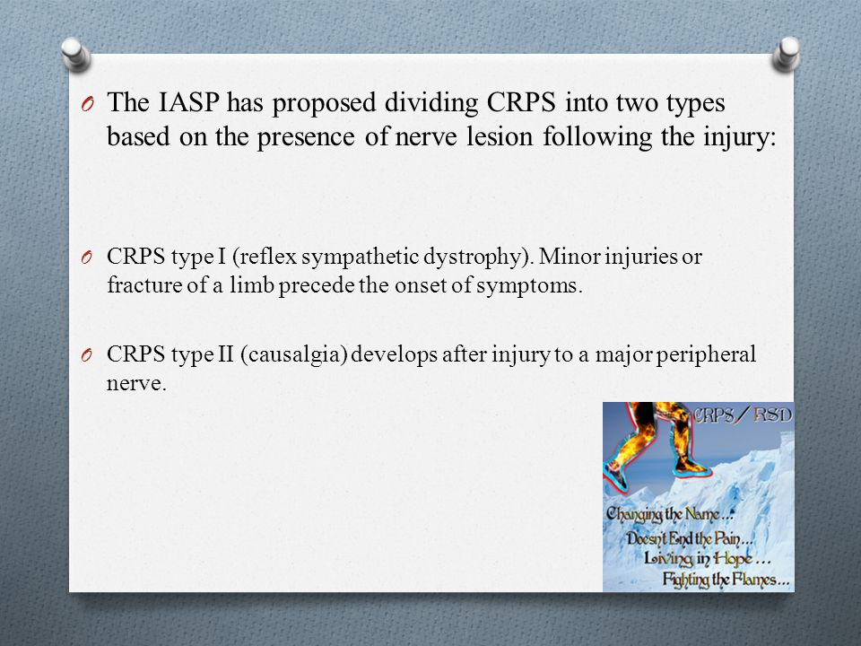 O The IASP has proposed dividing CRPS into two types based on the presence of nerve lesion following the injury: O CRPS type I (reflex sympathetic dys