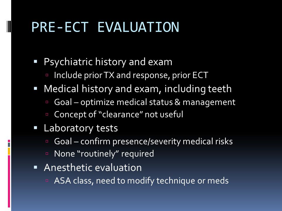 PRE-ECT EVALUATION  Psychiatric history and exam  Include prior TX and response, prior ECT  Medical history and exam, including teeth  Goal – optimize medical status & management  Concept of clearance not useful  Laboratory tests  Goal – confirm presence/severity medical risks  None routinely required  Anesthetic evaluation  ASA class, need to modify technique or meds