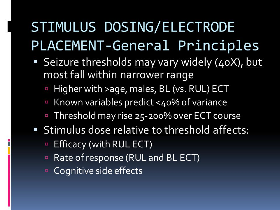 STIMULUS DOSING/ELECTRODE PLACEMENT-General Principles  Seizure thresholds may vary widely (40X), but most fall within narrower range  Higher with >age, males, BL (vs.